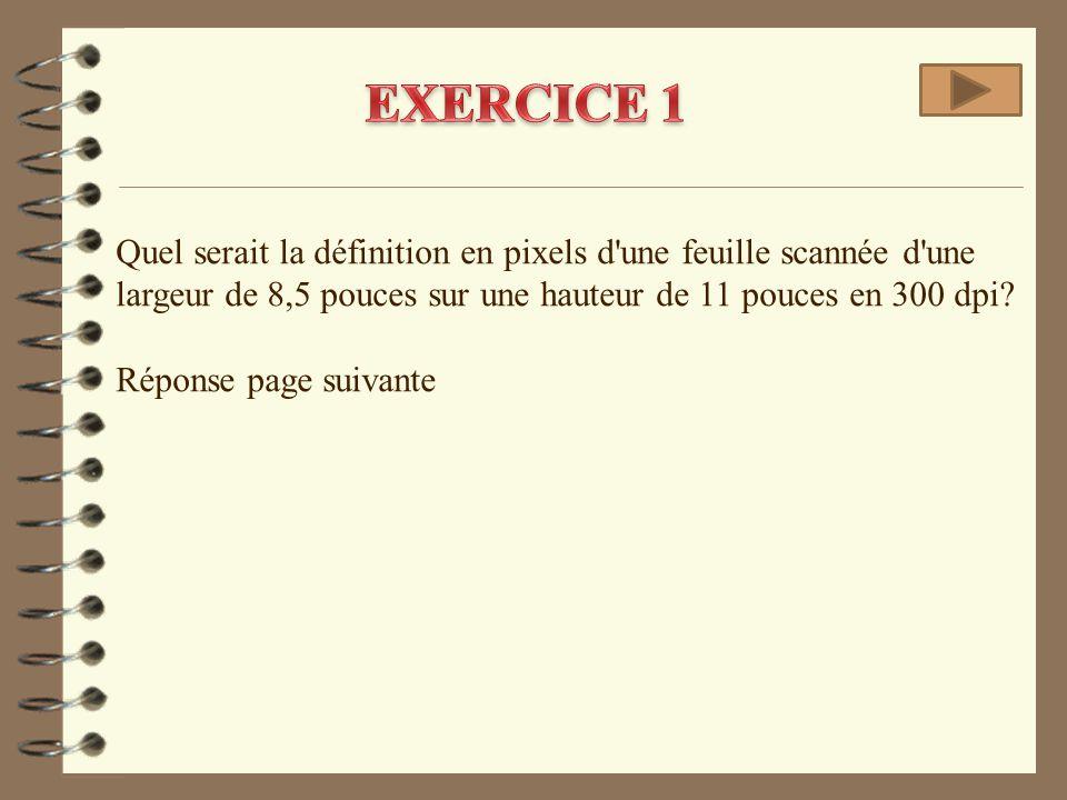EXERCICE 1 Quel serait la définition en pixels d une feuille scannée d une largeur de 8,5 pouces sur une hauteur de 11 pouces en 300 dpi