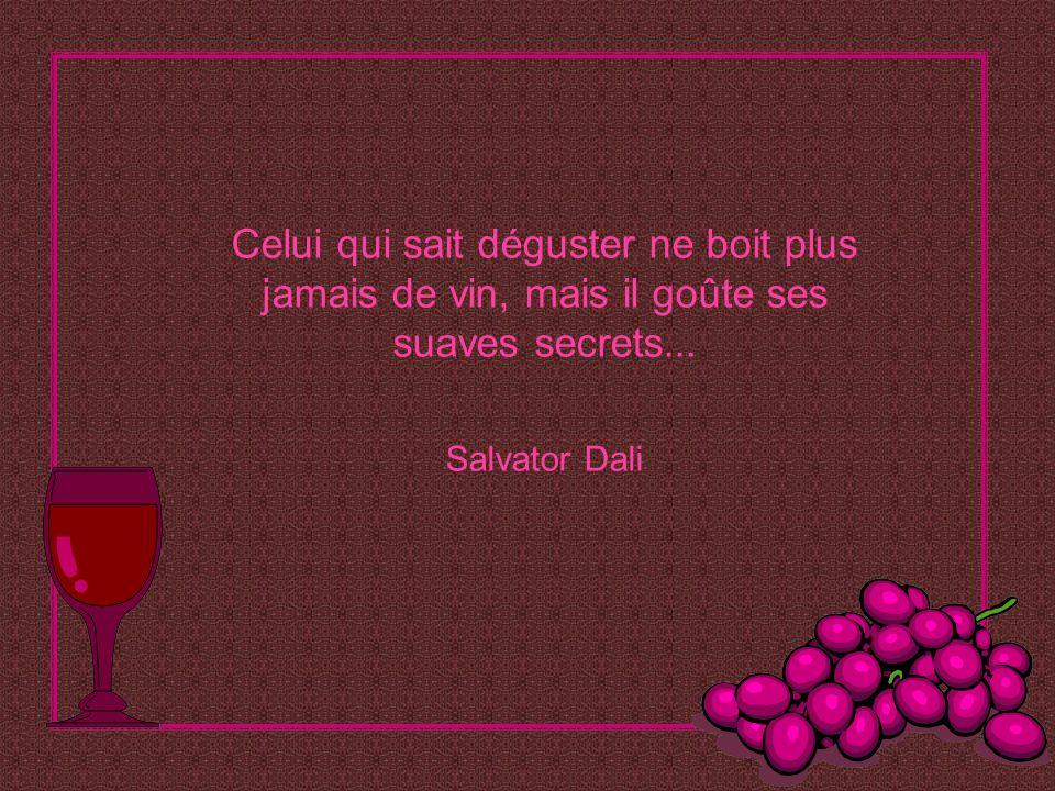 Celui qui sait déguster ne boit plus jamais de vin, mais il goûte ses suaves secrets...