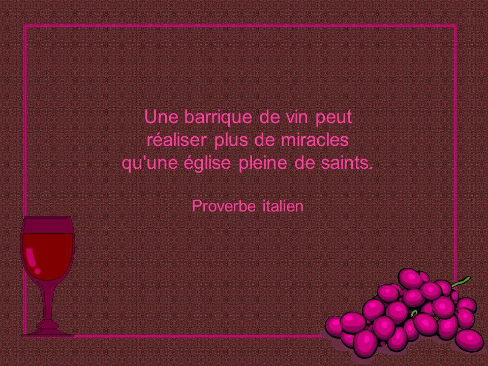 Une barrique de vin peut réaliser plus de miracles qu une église pleine de saints. Proverbe italien