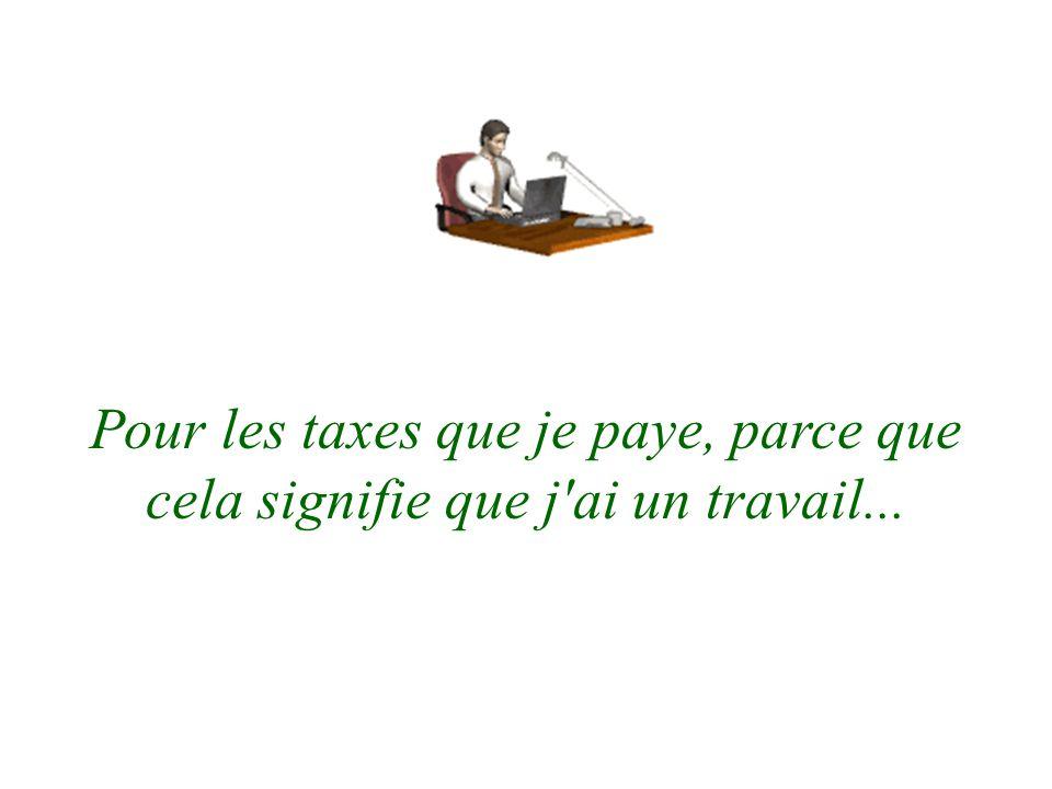 Pour les taxes que je paye, parce que cela signifie que j ai un travail...