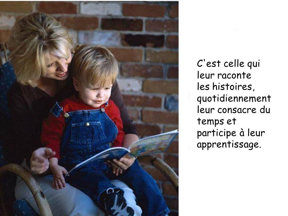 C est celle qui leur raconte les histoires, quotidiennement leur consacre du temps et participe à leur apprentissage.