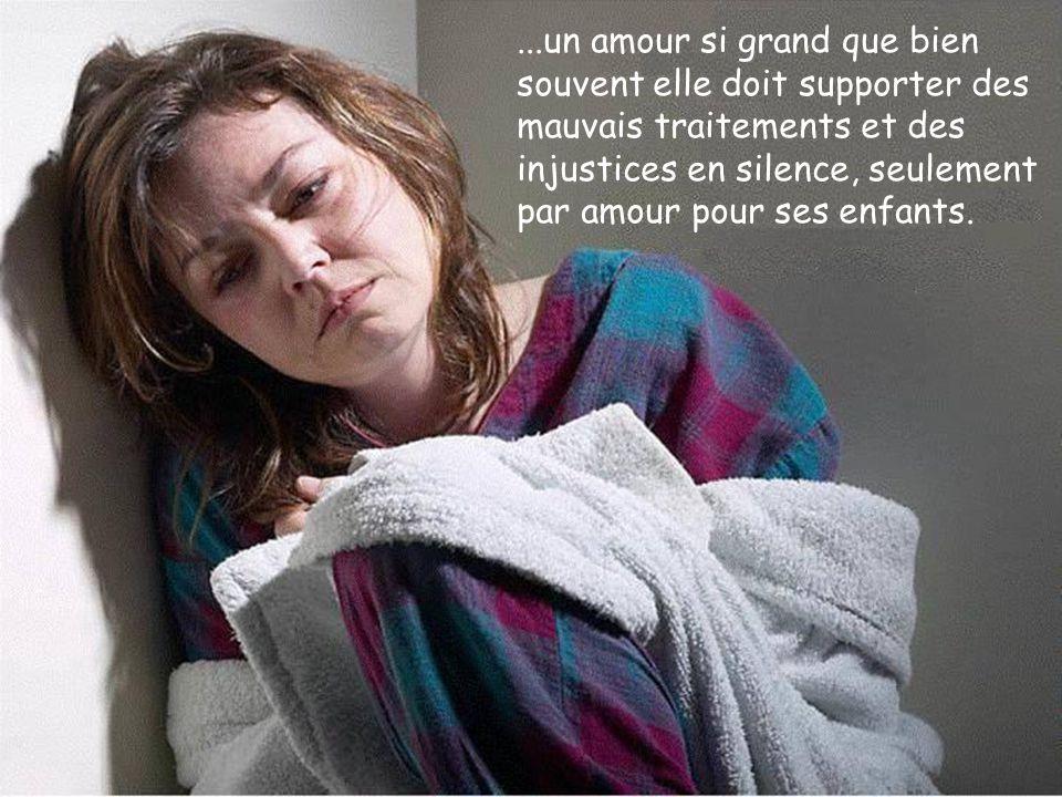 ...un amour si grand que bien souvent elle doit supporter des mauvais traitements et des injustices en silence, seulement par amour pour ses enfants.