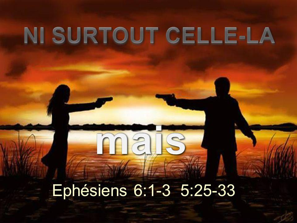 NI SURTOUT CELLE-LA mais Ephésiens 6:1-3 5:25-33
