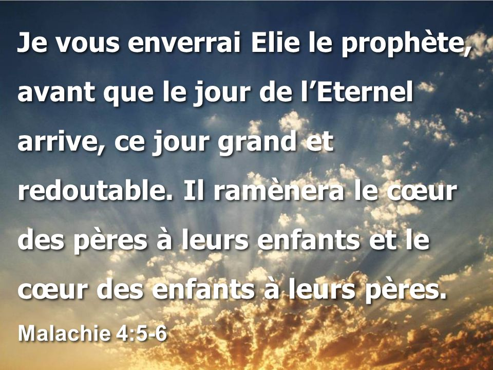 Je vous enverrai Elie le prophète, avant que le jour de l'Eternel arrive, ce jour grand et redoutable.