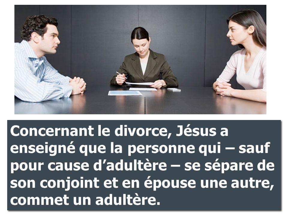 Concernant le divorce, Jésus a enseigné que la personne qui – sauf pour cause d'adultère – se sépare de son conjoint et en épouse une autre, commet un adultère.