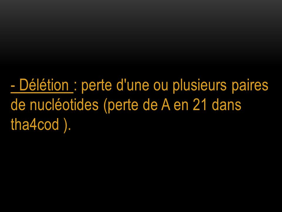 - Délétion : perte d une ou plusieurs paires de nucléotides (perte de A en 21 dans tha4cod ).