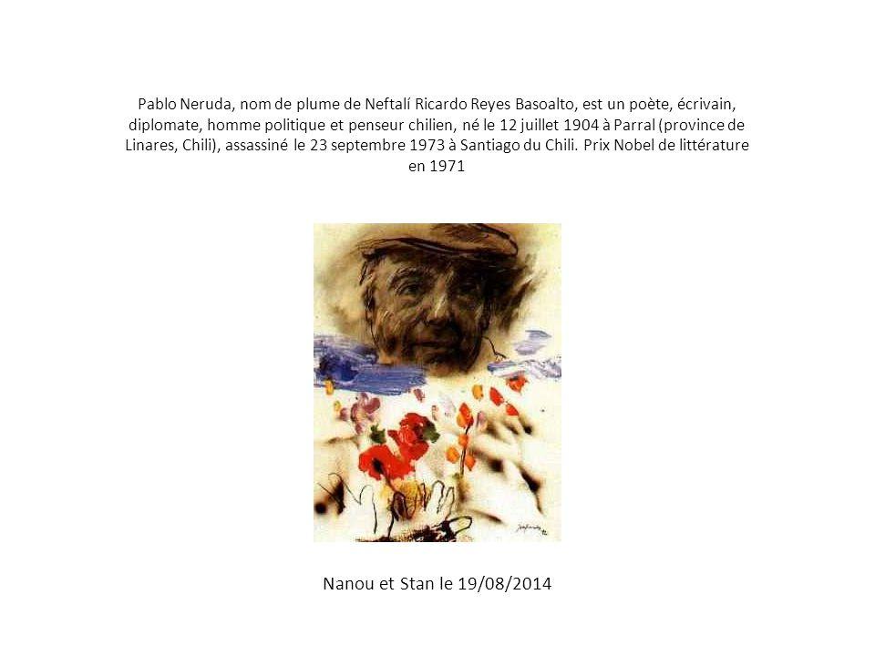 Pablo Neruda, nom de plume de Neftalí Ricardo Reyes Basoalto, est un poète, écrivain, diplomate, homme politique et penseur chilien, né le 12 juillet 1904 à Parral (province de Linares, Chili), assassiné le 23 septembre 1973 à Santiago du Chili. Prix Nobel de littérature en 1971