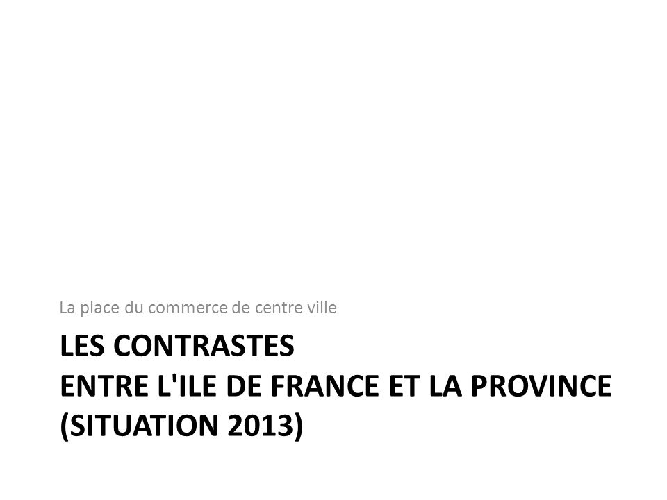 Les contrastes entre l ILE DE France ET LA PROVINCE (Situation 2013)