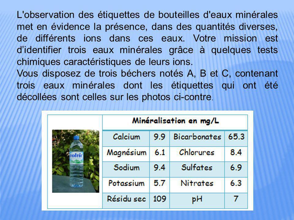 L observation des étiquettes de bouteilles d eaux minérales met en évidence la présence, dans des quantités diverses, de différents ions dans ces eaux. Votre mission est d'identifier trois eaux minérales grâce à quelques tests chimiques caractéristiques de leurs ions.