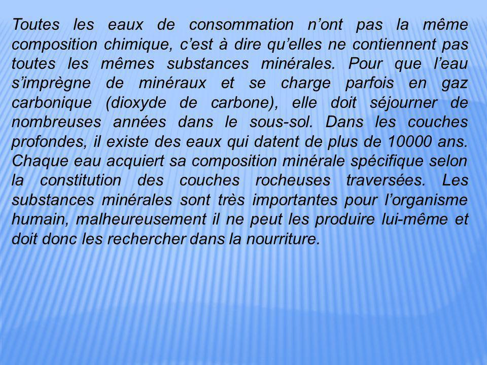 Toutes les eaux de consommation n'ont pas la même composition chimique, c'est à dire qu'elles ne contiennent pas toutes les mêmes substances minérales.