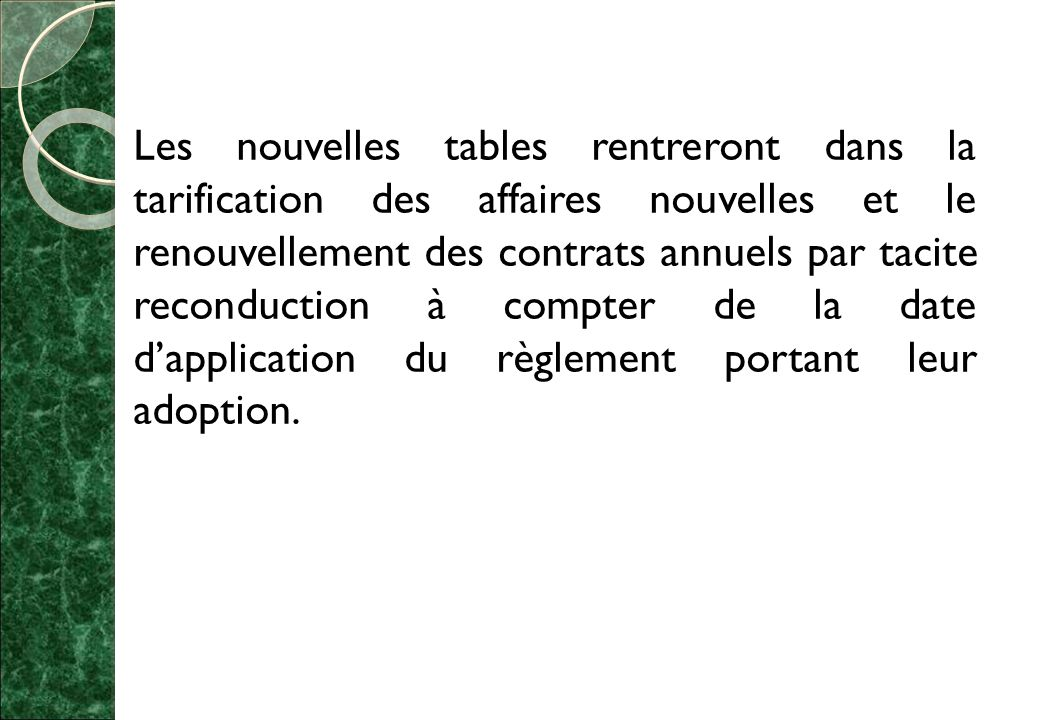 Les nouvelles tables rentreront dans la tarification des affaires nouvelles et le renouvellement des contrats annuels par tacite reconduction à compter de la date d'application du règlement portant leur adoption.