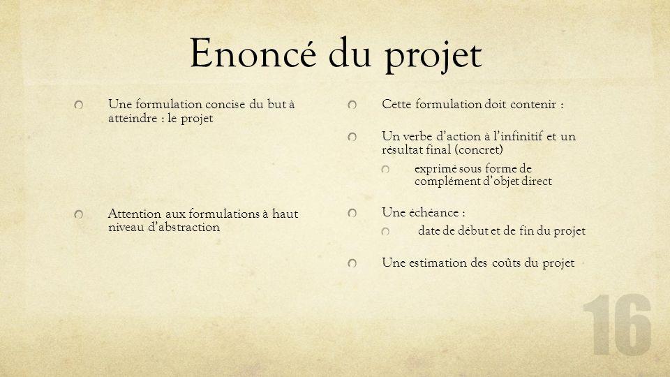 Enoncé du projet Une formulation concise du but à atteindre : le projet. Attention aux formulations à haut niveau d'abstraction.