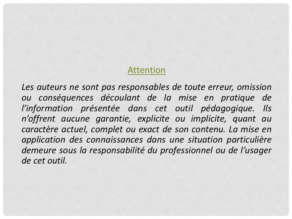 Attention Les auteurs ne sont pas responsables de toute erreur, omission ou conséquences découlant de la mise en pratique de l'information présentée dans cet outil pédagogique.