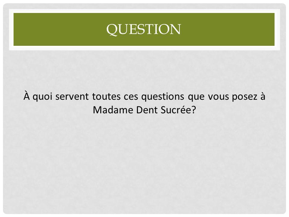 Question À quoi servent toutes ces questions que vous posez à Madame Dent Sucrée