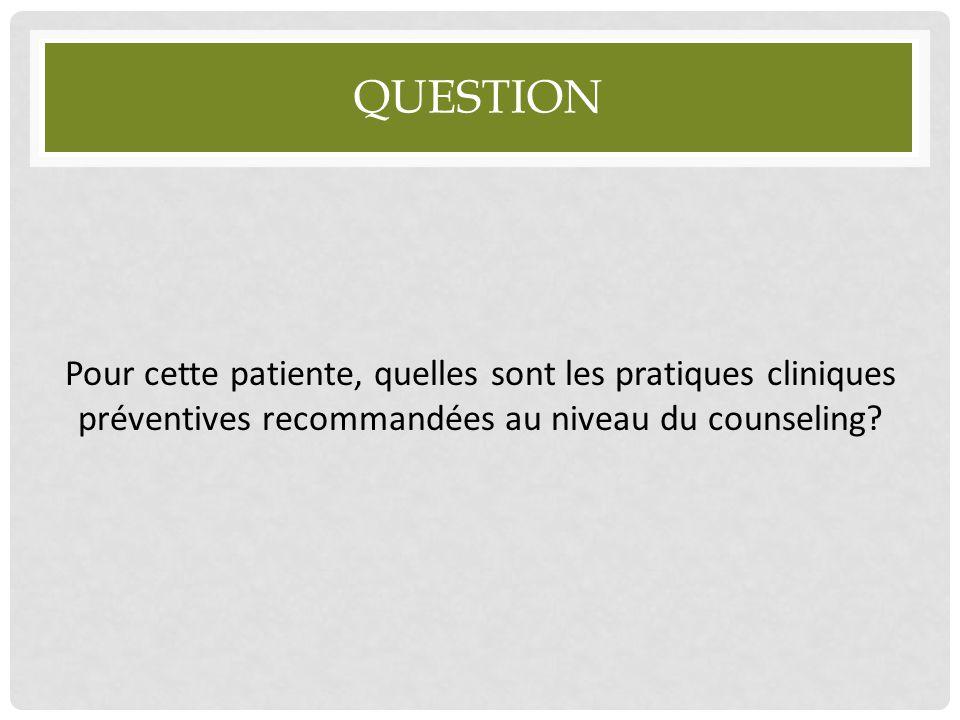 Question Pour cette patiente, quelles sont les pratiques cliniques préventives recommandées au niveau du counseling