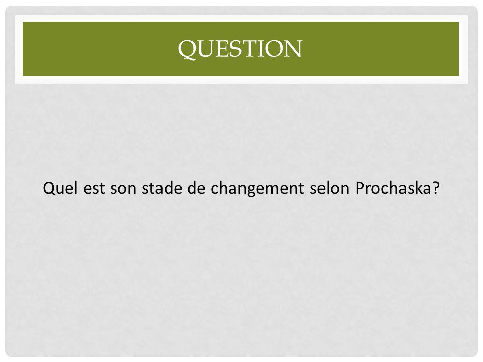 Quel est son stade de changement selon Prochaska