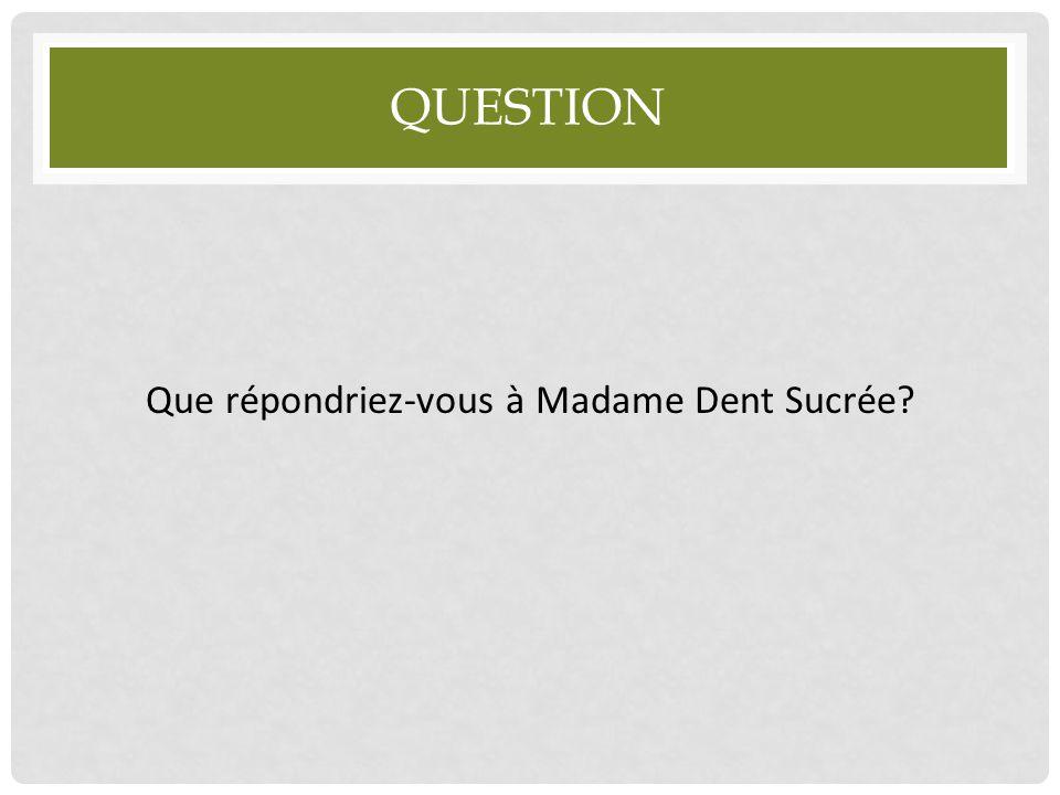 Que répondriez-vous à Madame Dent Sucrée
