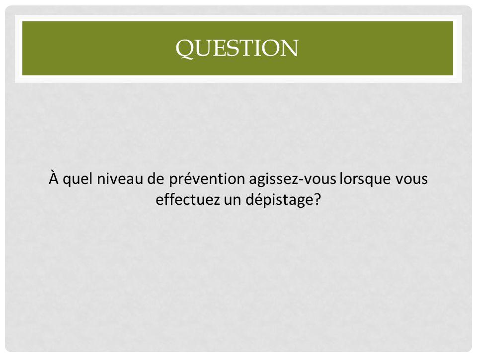 Question À quel niveau de prévention agissez-vous lorsque vous effectuez un dépistage