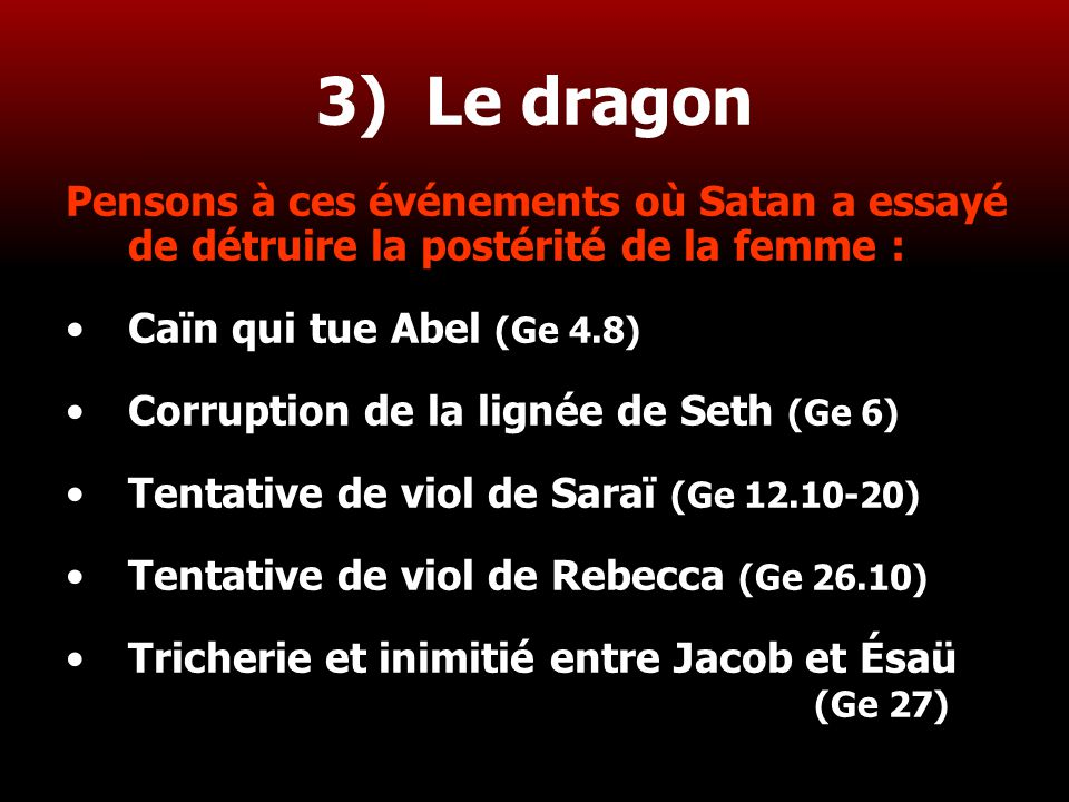 3) Le dragon Pensons à ces événements où Satan a essayé de détruire la postérité de la femme : Caïn qui tue Abel (Ge 4.8)
