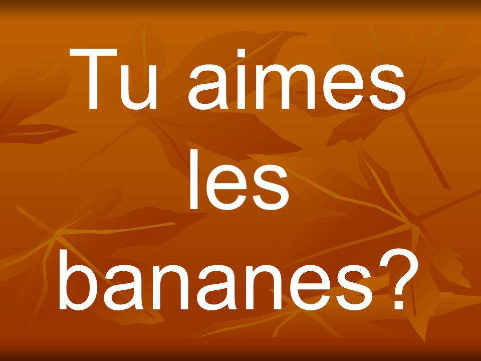 Tu aimes les bananes