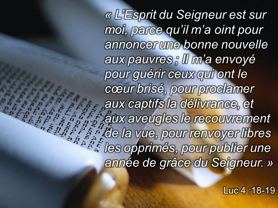 « L'Esprit du Seigneur est sur moi, parce qu'il m'a oint pour annoncer une bonne nouvelle aux pauvres ; Il m'a envoyé pour guérir ceux qui ont le cœur brisé, pour proclamer aux captifs la délivrance, et aux aveugles le recouvrement de la vue, pour renvoyer libres les opprimés, pour publier une année de grâce du Seigneur. »