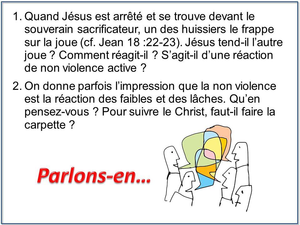 Quand Jésus est arrêté et se trouve devant le souverain sacrificateur, un des huissiers le frappe sur la joue (cf. Jean 18 :22-23). Jésus tend-il l'autre joue Comment réagit-il S'agit-il d'une réaction de non violence active