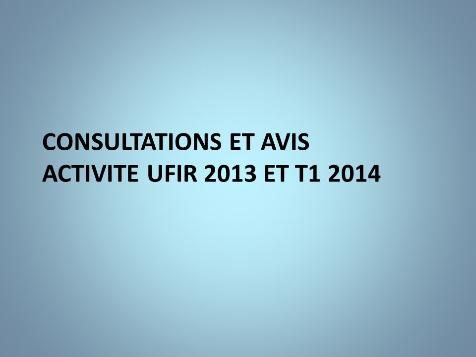 CONSULTATIONS ET AVIS ACTIVITE UFIR 2013 et t1 2014