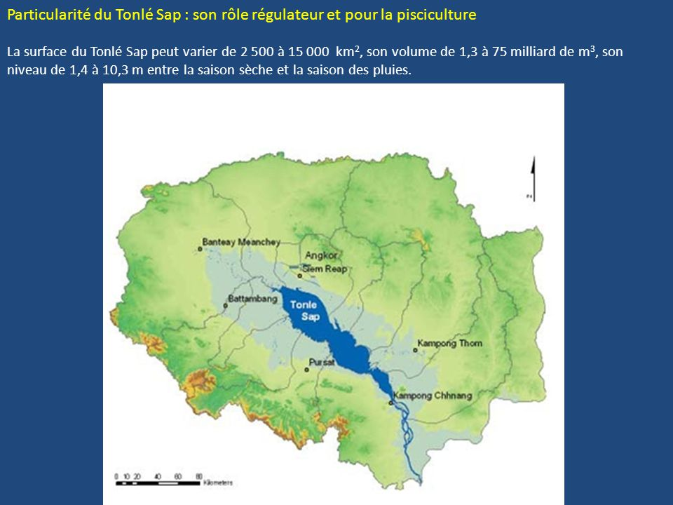 Particularité du Tonlé Sap : son rôle régulateur et pour la pisciculture La surface du Tonlé Sap peut varier de 2 500 à 15 000 km2, son volume de 1,3 à 75 milliard de m3, son niveau de 1,4 à 10,3 m entre la saison sèche et la saison des pluies.