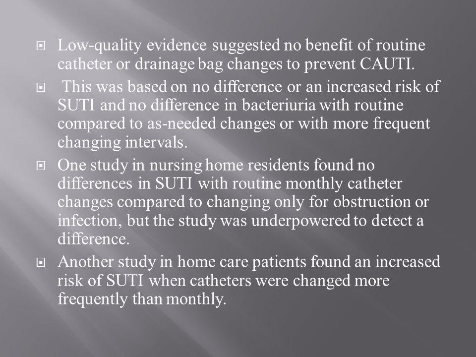 Low-quality evidence suggested no benefit of routine catheter or drainage bag changes to prevent CAUTI.
