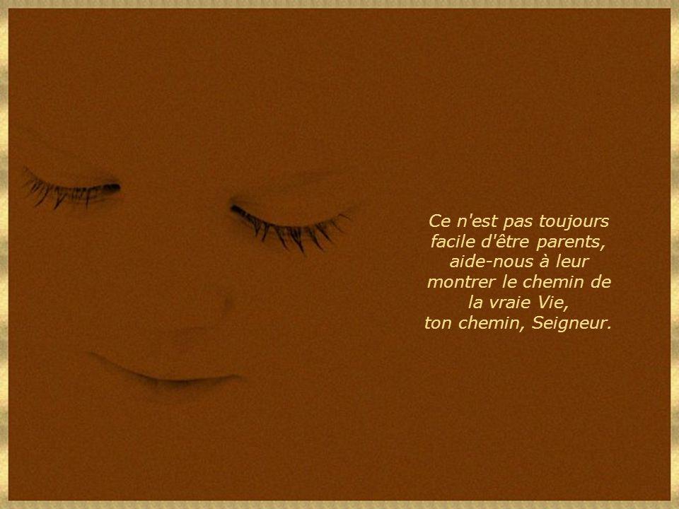 Ce n est pas toujours facile d être parents, aide-nous à leur montrer le chemin de la vraie Vie, ton chemin, Seigneur.