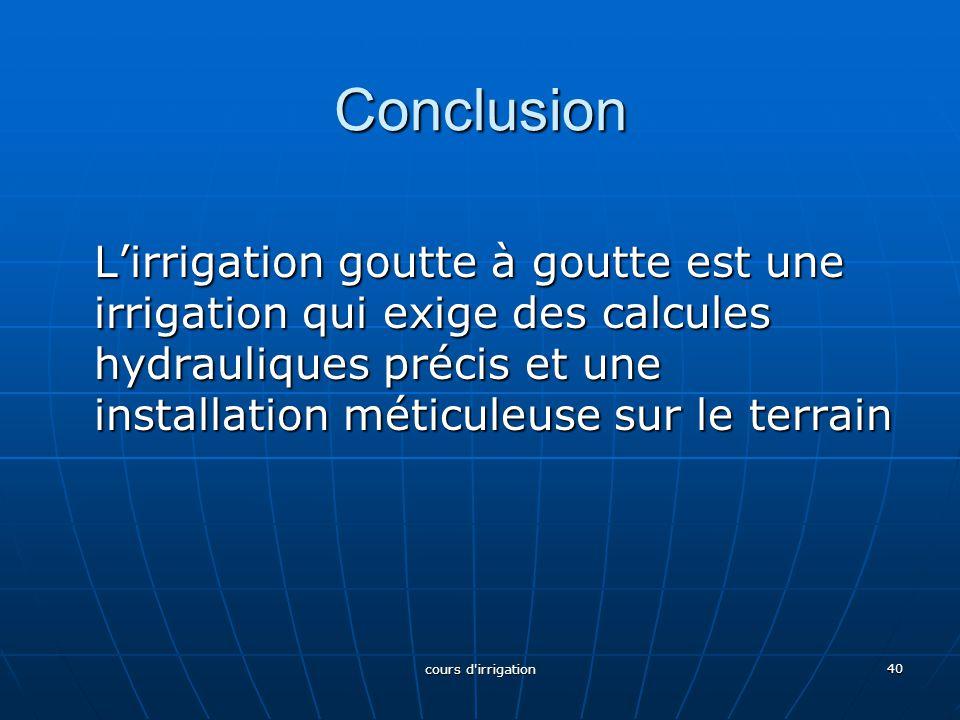 Conclusion L'irrigation goutte à goutte est une irrigation qui exige des calcules hydrauliques précis et une installation méticuleuse sur le terrain.