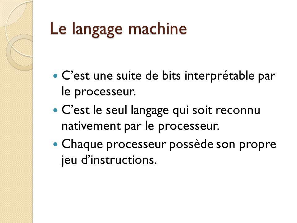 Le langage machine C'est une suite de bits interprétable par le processeur. C'est le seul langage qui soit reconnu nativement par le processeur.