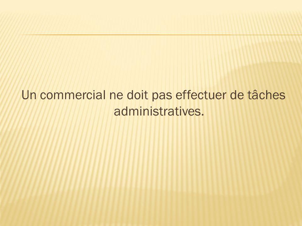 Un commercial ne doit pas effectuer de tâches administratives.