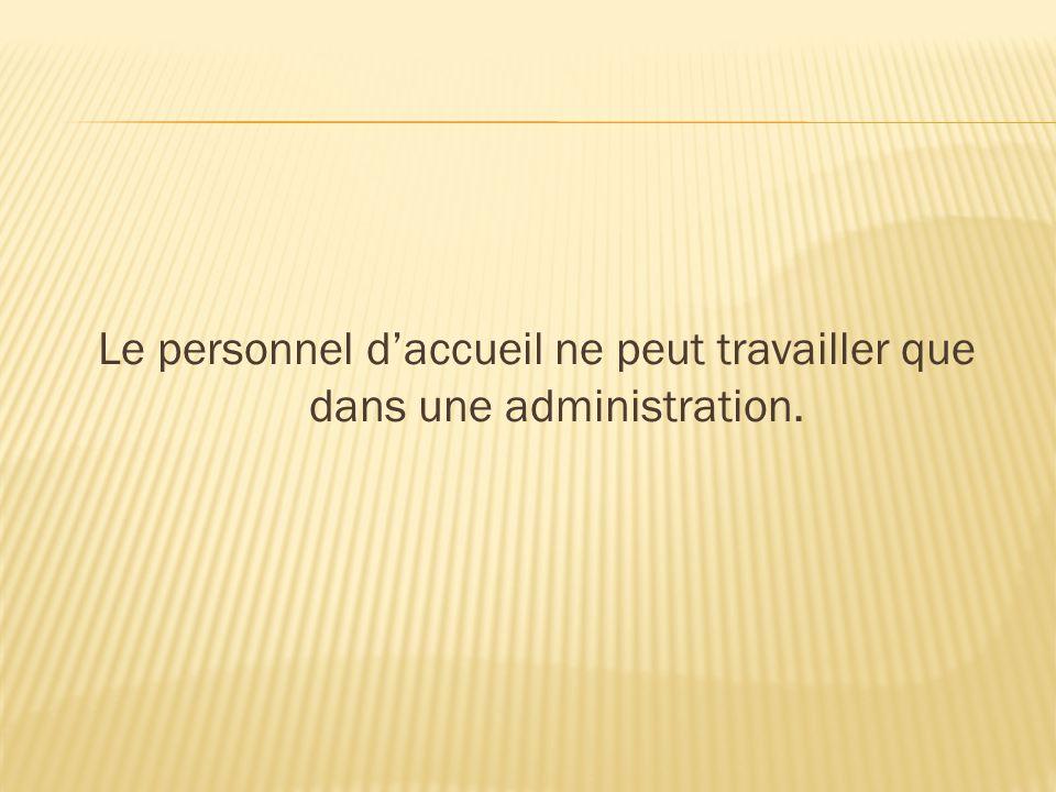 Le personnel d'accueil ne peut travailler que dans une administration.