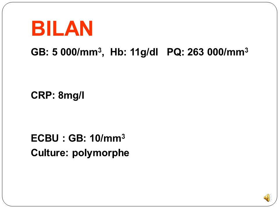 BILAN GB: 5 000/mm3, Hb: 11g/dl PQ: 263 000/mm3 CRP: 8mg/l ECBU : GB: 10/mm3 Culture: polymorphe