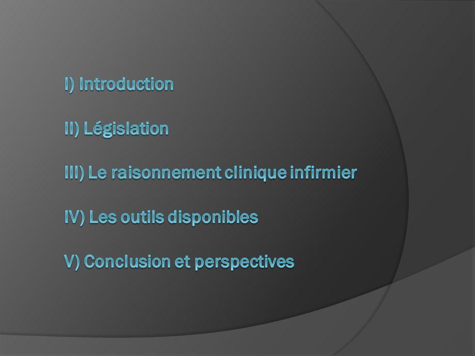 I) Introduction II) Législation III) Le raisonnement clinique infirmier IV) Les outils disponibles V) Conclusion et perspectives