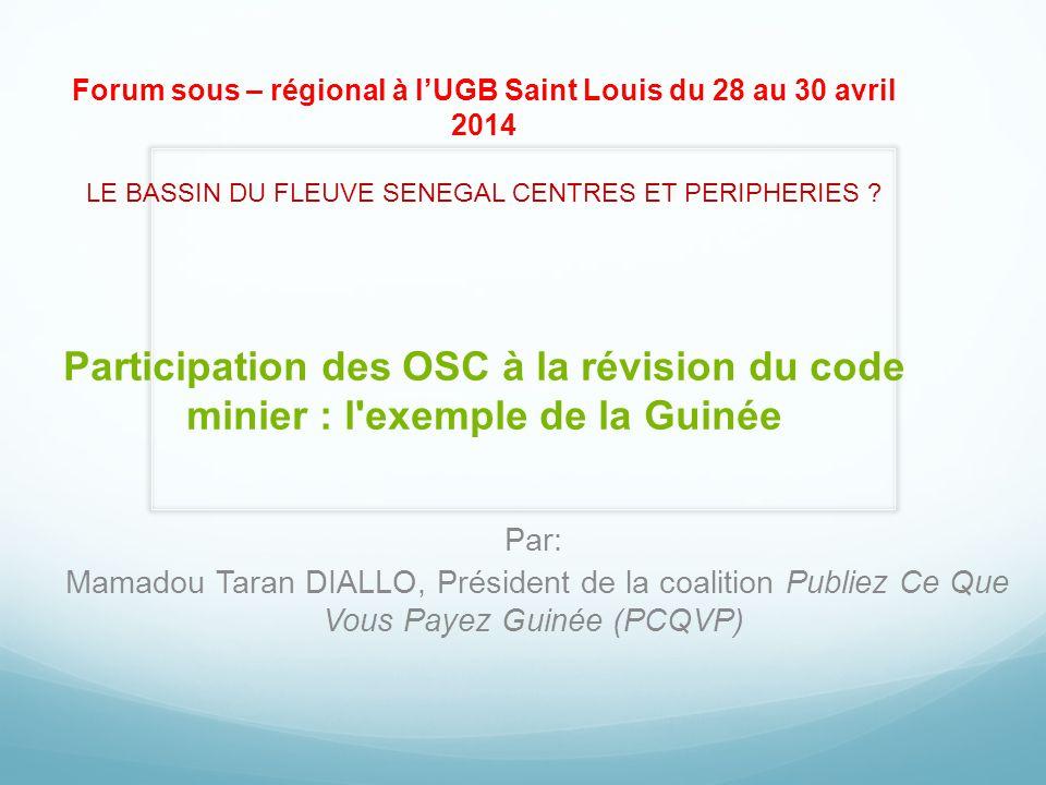Forum sous – régional à l'UGB Saint Louis du 28 au 30 avril 2014 LE BASSIN DU FLEUVE SENEGAL CENTRES ET PERIPHERIES Participation des OSC à la révision du code minier : l exemple de la Guinée