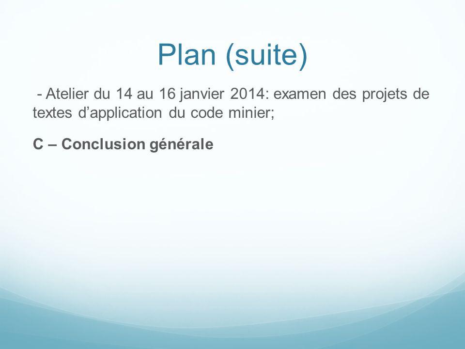 Plan (suite) - Atelier du 14 au 16 janvier 2014: examen des projets de textes d'application du code minier; C – Conclusion générale