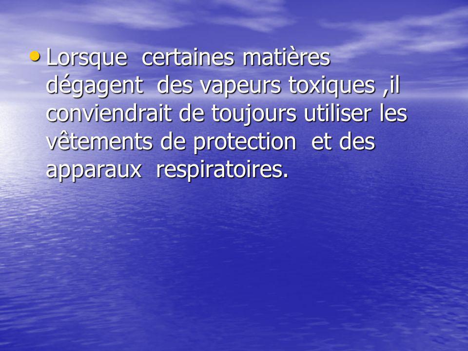 Lorsque certaines matières dégagent des vapeurs toxiques ,il conviendrait de toujours utiliser les vêtements de protection et des apparaux respiratoires.