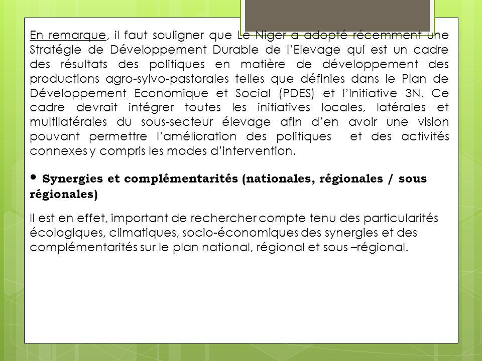 En remarque, il faut souligner que Le Niger a adopté récemment une Stratégie de Développement Durable de l'Elevage qui est un cadre des résultats des politiques en matière de développement des productions agro-sylvo-pastorales telles que définies dans le Plan de Développement Economique et Social (PDES) et l'Initiative 3N. Ce cadre devrait intégrer toutes les initiatives locales, latérales et multilatérales du sous-secteur élevage afin d'en avoir une vision pouvant permettre l'amélioration des politiques et des activités connexes y compris les modes d'intervention.