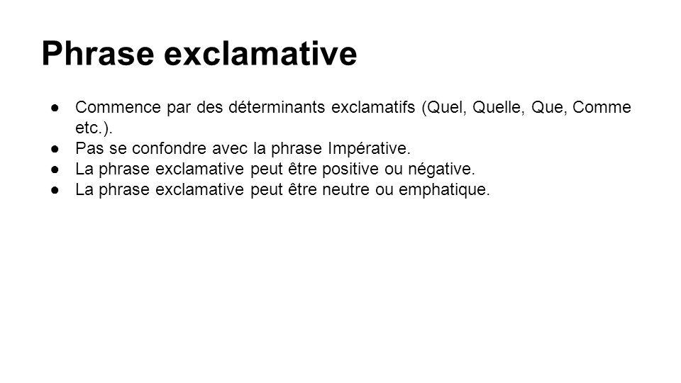 Phrase exclamative Commence par des déterminants exclamatifs (Quel, Quelle, Que, Comme etc.). Pas se confondre avec la phrase Impérative.
