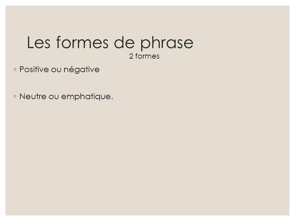 Les formes de phrase Positive ou négative Neutre ou emphatique.