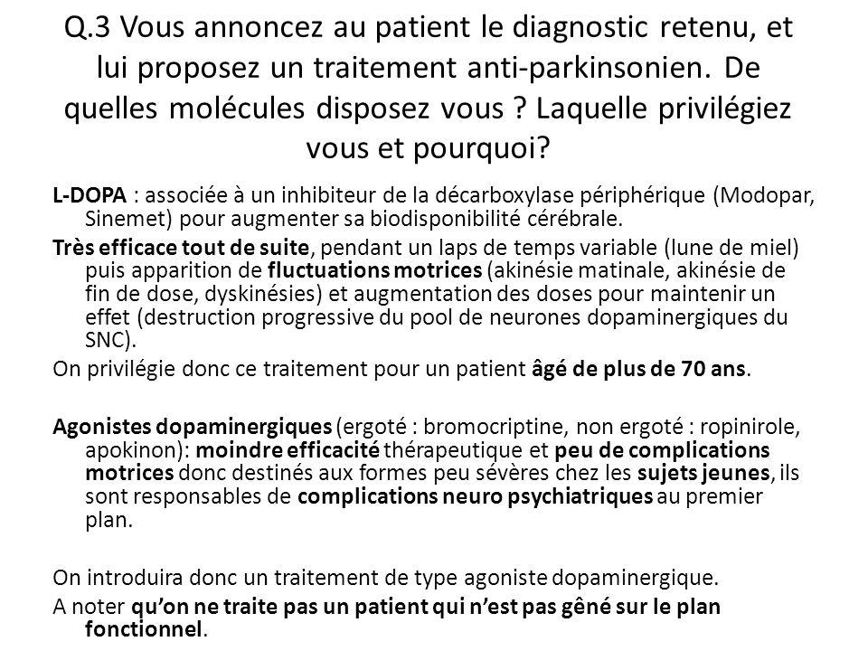 Q.3 Vous annoncez au patient le diagnostic retenu, et lui proposez un traitement anti-parkinsonien. De quelles molécules disposez vous Laquelle privilégiez vous et pourquoi