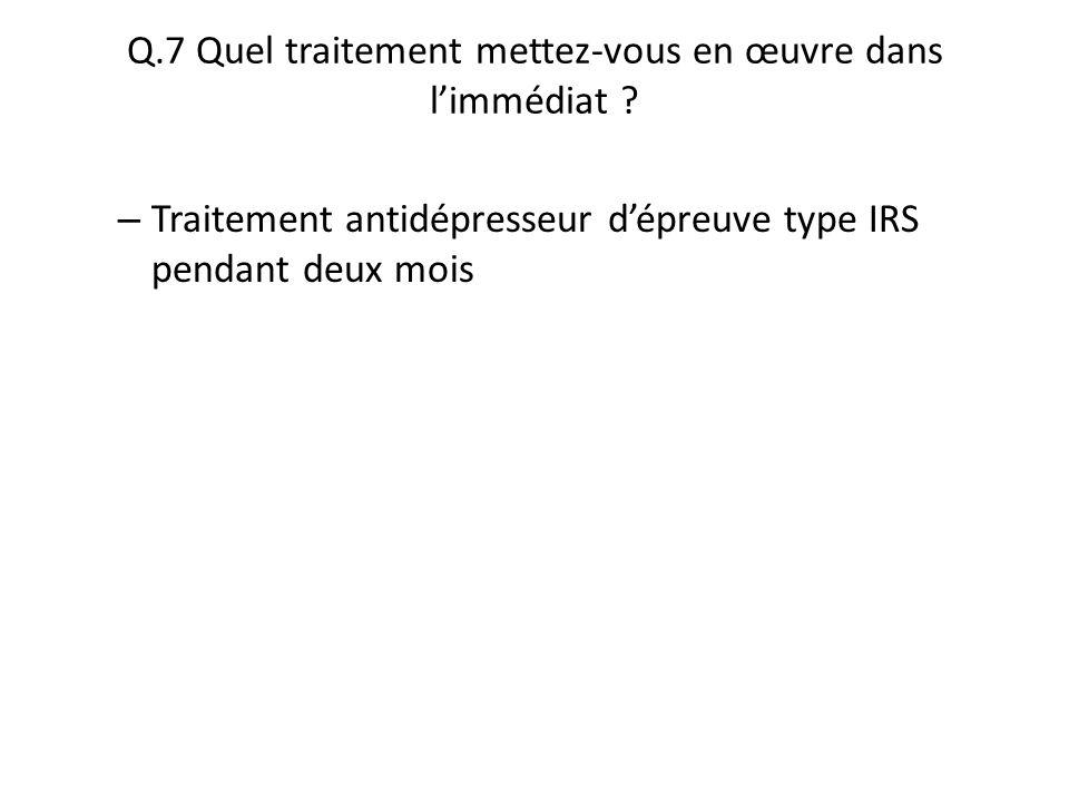 Q.7 Quel traitement mettez-vous en œuvre dans l'immédiat
