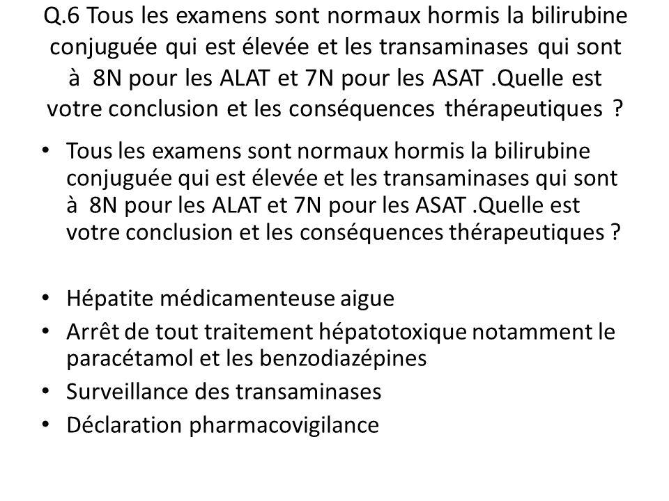 Q.6 Tous les examens sont normaux hormis la bilirubine conjuguée qui est élevée et les transaminases qui sont à 8N pour les ALAT et 7N pour les ASAT .Quelle est votre conclusion et les conséquences thérapeutiques