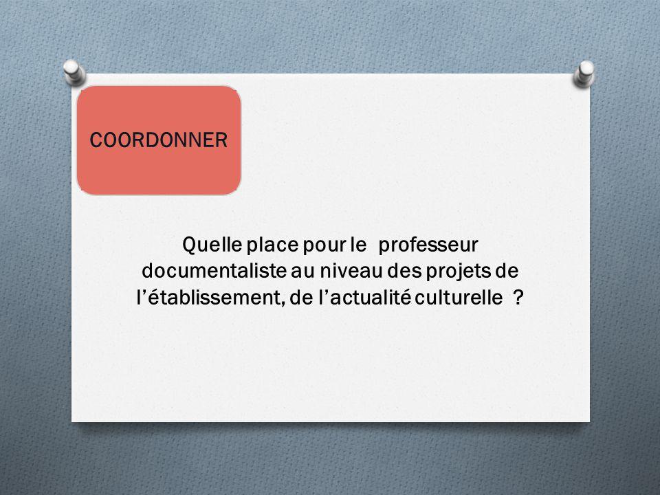 COORDONNER Quelle place pour le professeur documentaliste au niveau des projets de l'établissement, de l'actualité culturelle