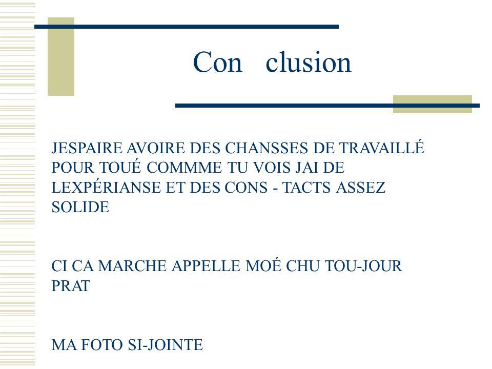 Con clusion JESPAIRE AVOIRE DES CHANSSES DE TRAVAILLÉ POUR TOUÉ COMMME TU VOIS JAI DE LEXPÉRIANSE ET DES CONS - TACTS ASSEZ SOLIDE.