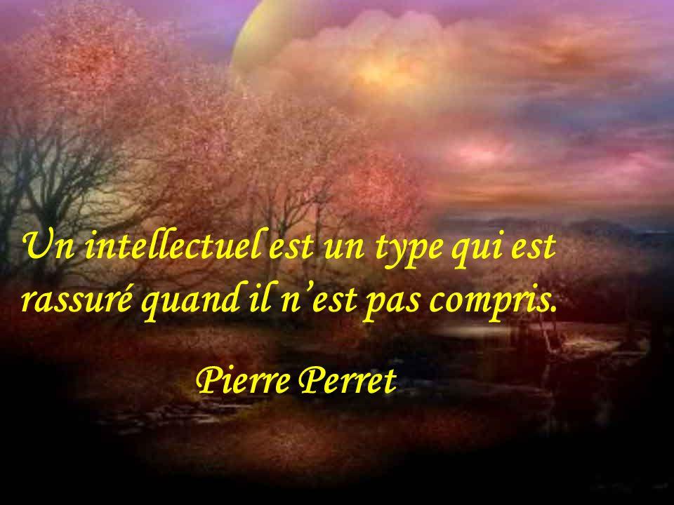 Un intellectuel est un type qui est rassuré quand il n'est pas compris.