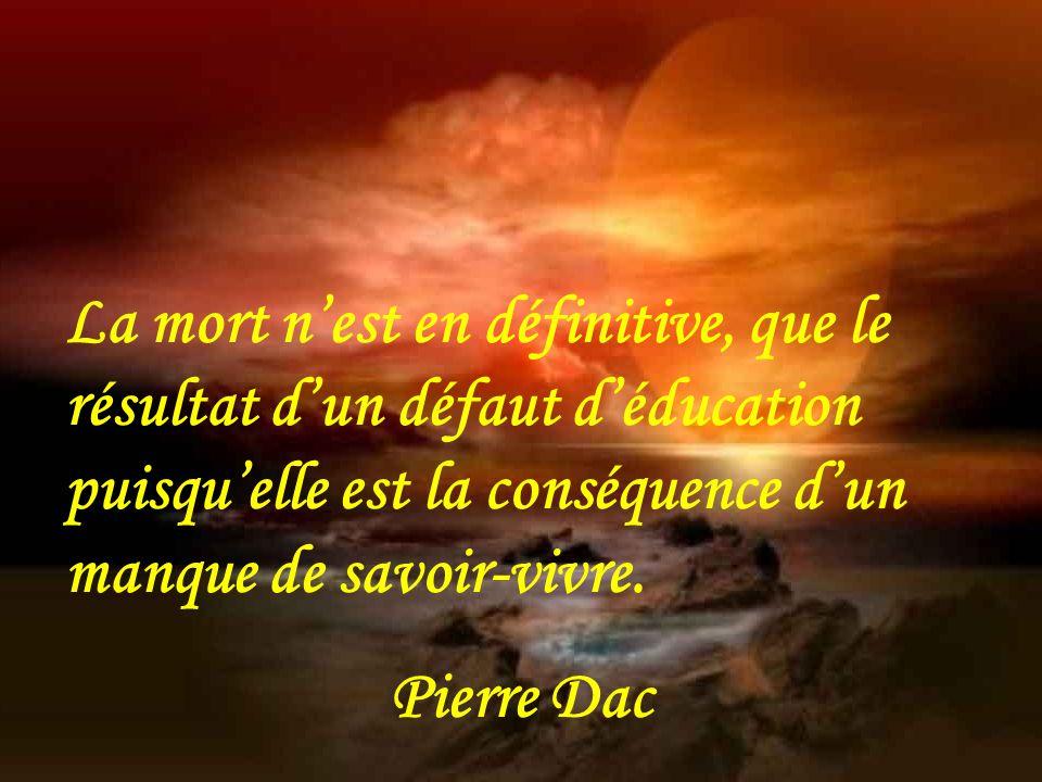 La mort n'est en définitive, que le résultat d'un défaut d'éducation puisqu'elle est la conséquence d'un manque de savoir-vivre.