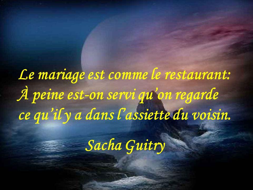 Le mariage est comme le restaurant: À peine est-on servi qu'on regarde ce qu'il y a dans l'assiette du voisin.